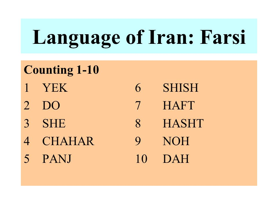Language of Iran: Farsi Counting 1-10 1YEK6SHISH 2DO7HAFT 3SHE8HASHT 4CHAHAR9NOH 5PANJ10DAH