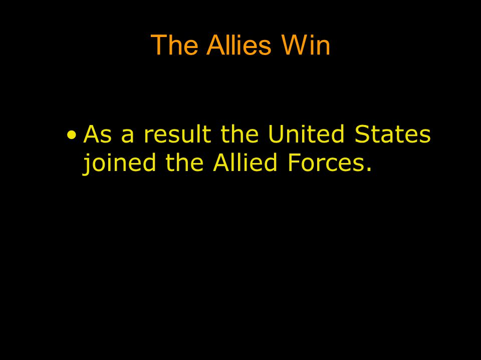 The Allies Win As a result the United States joined the Allied Forces.