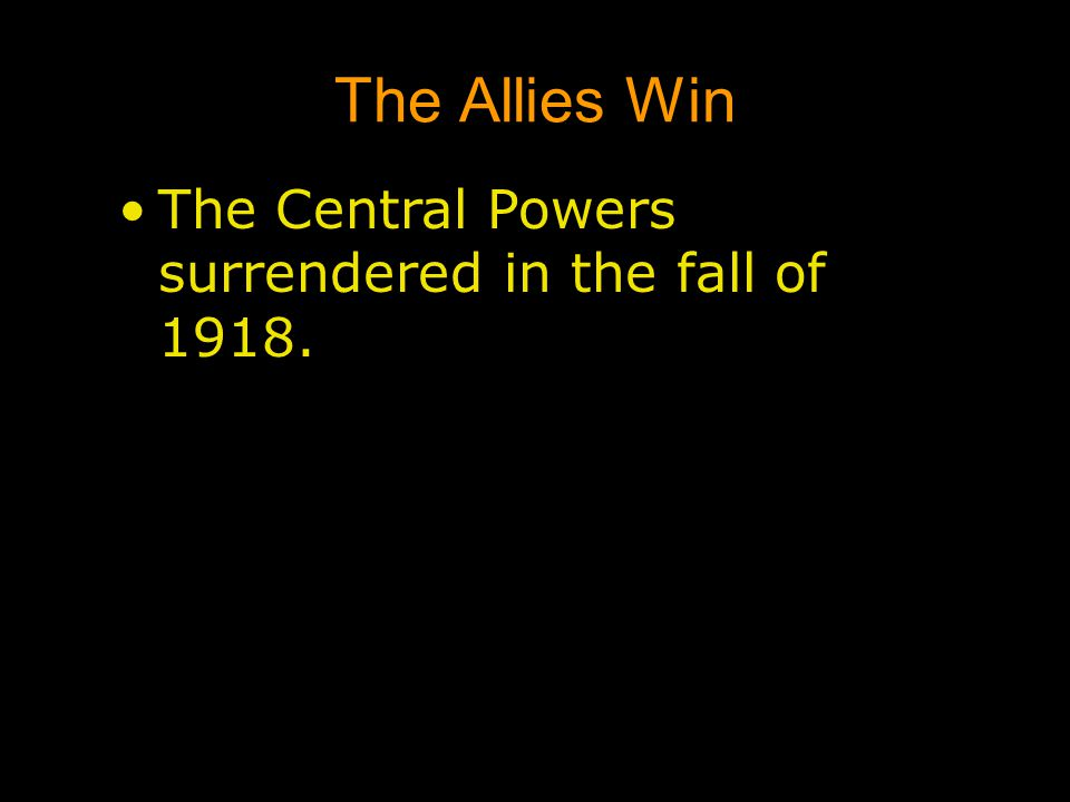 The Allies Win The Central Powers surrendered in the fall of 1918.