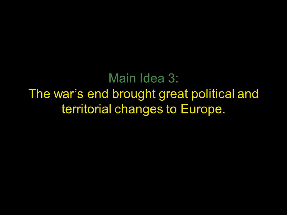 Main Idea 3: The war's end brought great political and territorial changes to Europe.
