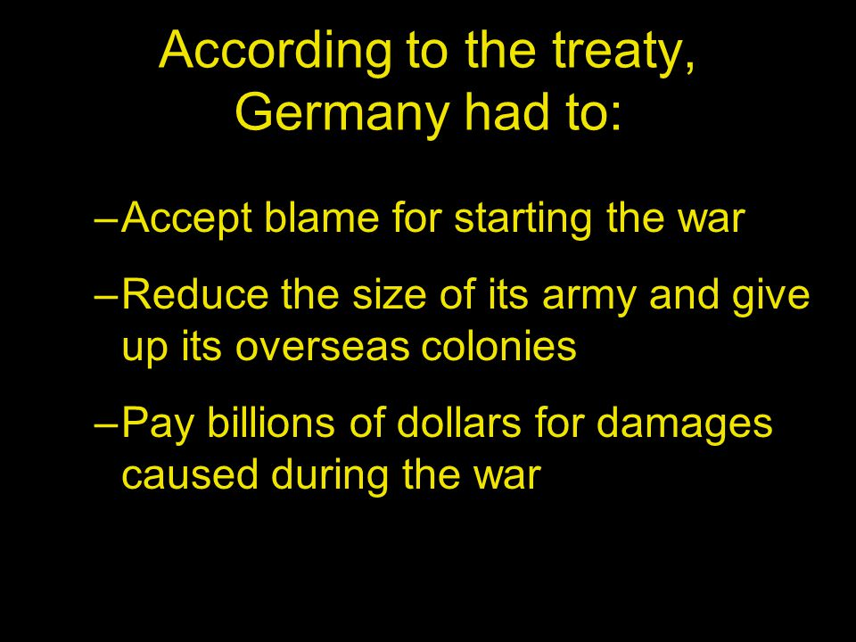According to the treaty, Germany had to: –Accept blame for starting the war –Reduce the size of its army and give up its overseas colonies –Pay billions of dollars for damages caused during the war