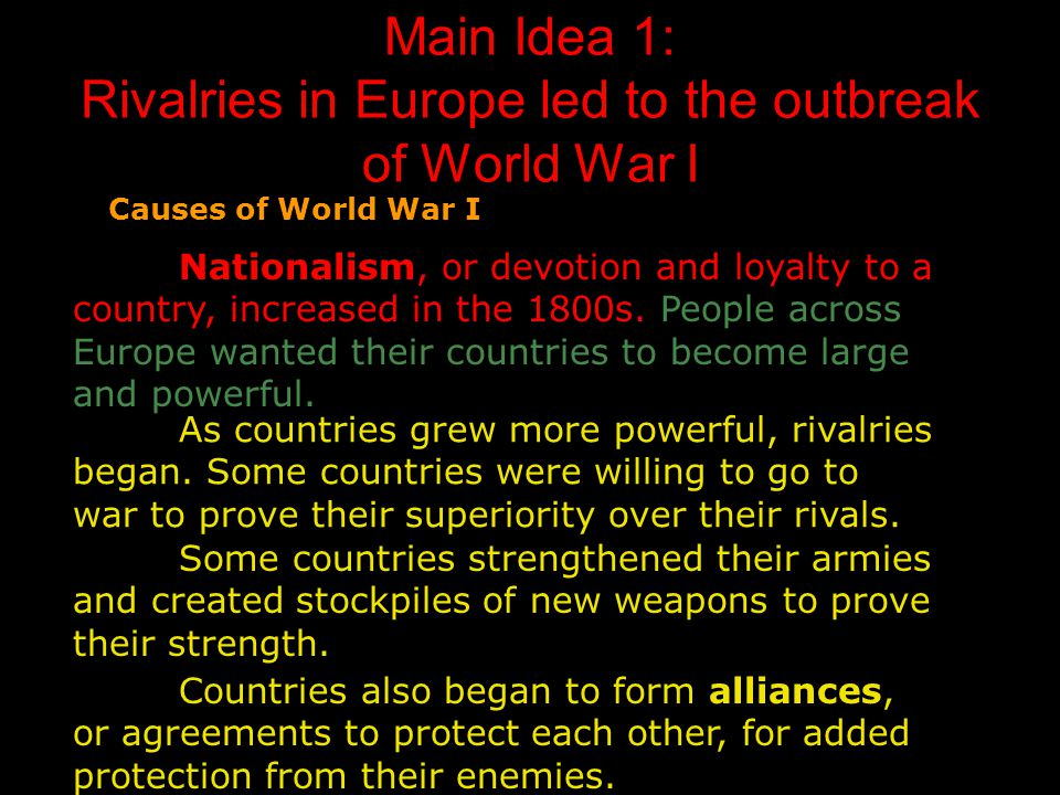 Main Idea 1: Rivalries in Europe led to the outbreak of World War I Causes of World War I Nationalism, or devotion and loyalty to a country, increased in the 1800s.