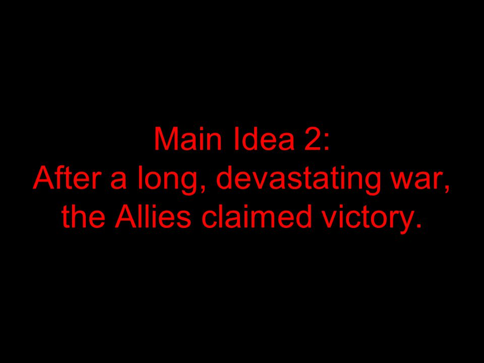 Main Idea 2: After a long, devastating war, the Allies claimed victory.