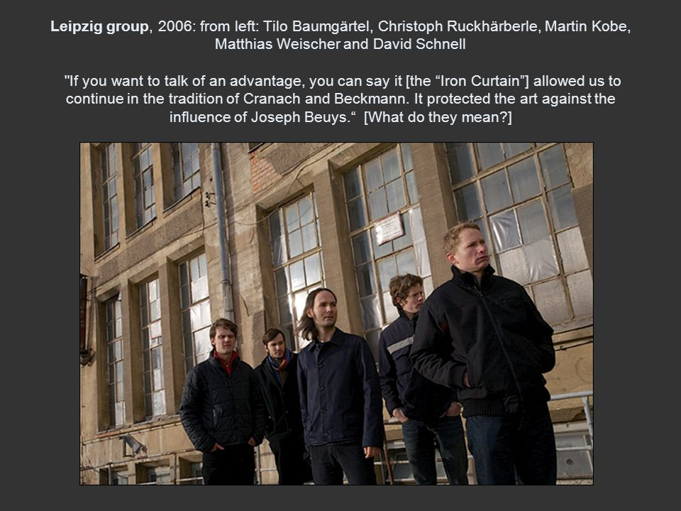 Leipzig group, 2006: from left: Tilo Baumgärtel, Christoph Ruckhärberle, Martin Kobe, Matthias Weischer and David Schnell If you want to talk of an advantage, you can say it [the Iron Curtain ] allowed us to continue in the tradition of Cranach and Beckmann.