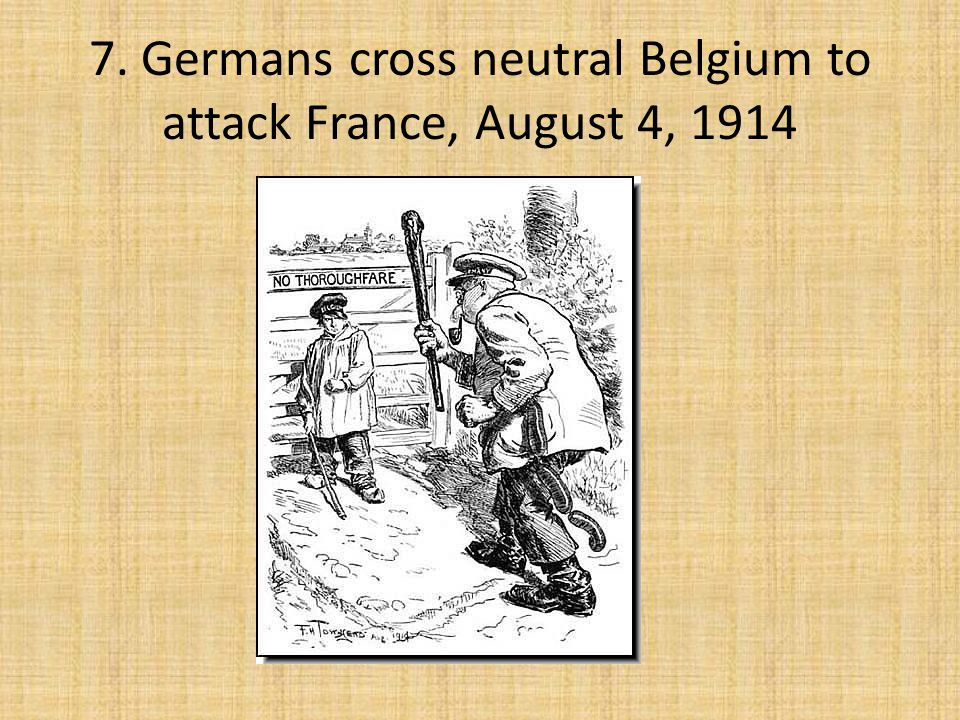 6. Germany declares war on France, August 3, 1914 (because Germany knew they'd side with Russia and Germany's Schlieffen Plan required that Germany fi