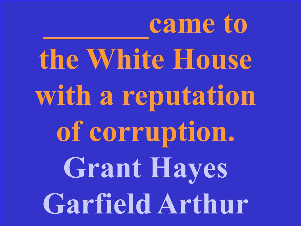 _______came to the White House with a reputation of corruption. Grant Hayes Garfield Arthur