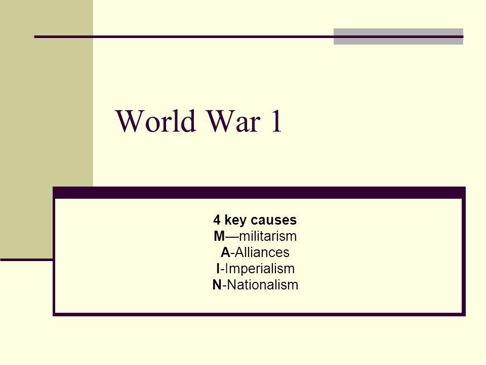 World War 1 4 key causes M—militarism A-Alliances I-Imperialism N-Nationalism
