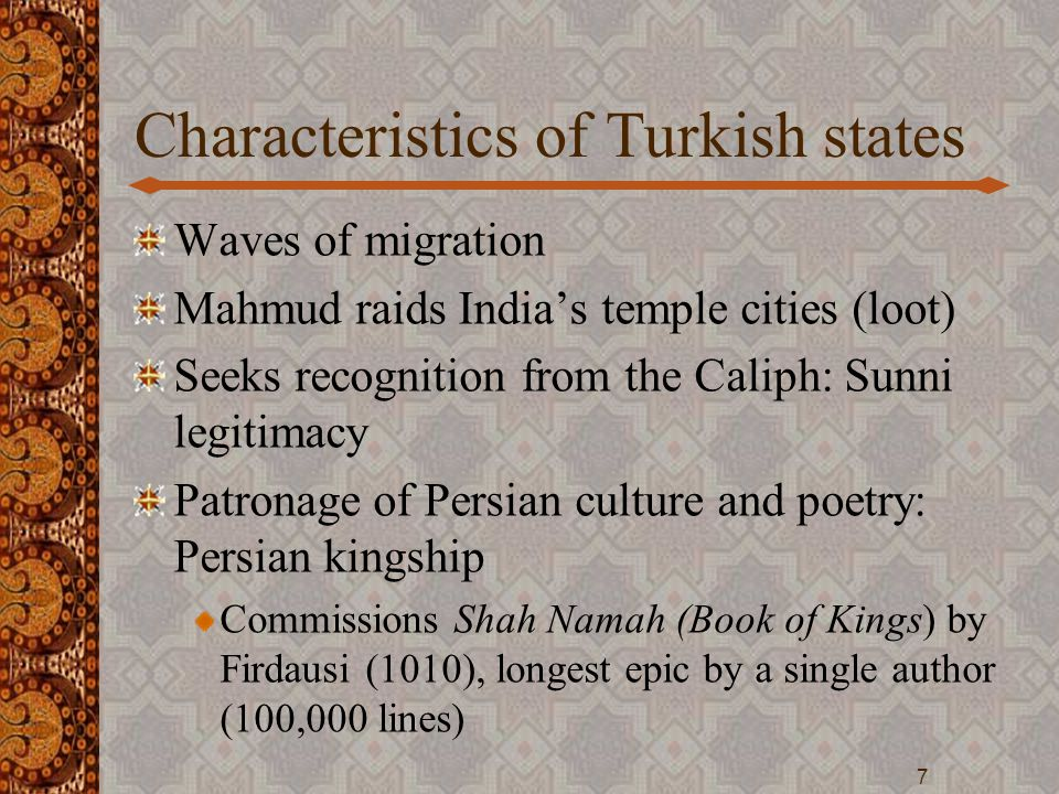 Characteristics of Turkish states Waves of migration Mahmud raids India's temple cities (loot) Seeks recognition from the Caliph: Sunni legitimacy Patronage of Persian culture and poetry: Persian kingship Commissions Shah Namah (Book of Kings) by Firdausi (1010), longest epic by a single author (100,000 lines) 7