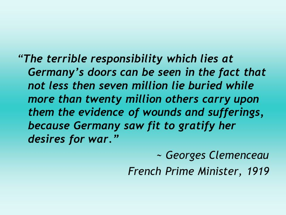 The terrible responsibility which lies at Germany's doors can be seen in the fact that not less then seven million lie buried while more than twenty million others carry upon them the evidence of wounds and sufferings, because Germany saw fit to gratify her desires for war. ~ Georges Clemenceau French Prime Minister, 1919