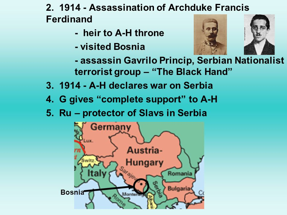 2. 1914 - Assassination of Archduke Francis Ferdinand - heir to A-H throne - visited Bosnia - assassin Gavrilo Princip, Serbian Nationalist terrorist