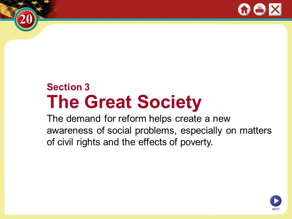 NEXT Section 3 The Great Society The demand for reform helps create a new awareness of social problems, especially on matters of civil rights and the effects of poverty.