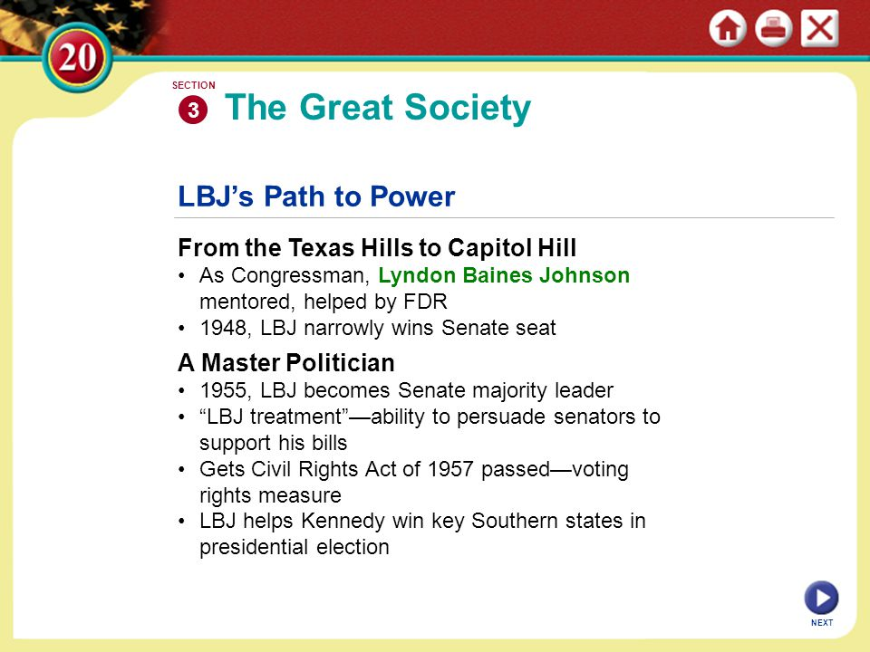 NEXT LBJ's Path to Power From the Texas Hills to Capitol Hill As Congressman, Lyndon Baines Johnson mentored, helped by FDR 1948, LBJ narrowly wins Senate seat The Great Society 3 SECTION A Master Politician 1955, LBJ becomes Senate majority leader LBJ treatment —ability to persuade senators to support his bills Gets Civil Rights Act of 1957 passed—voting rights measure LBJ helps Kennedy win key Southern states in presidential election