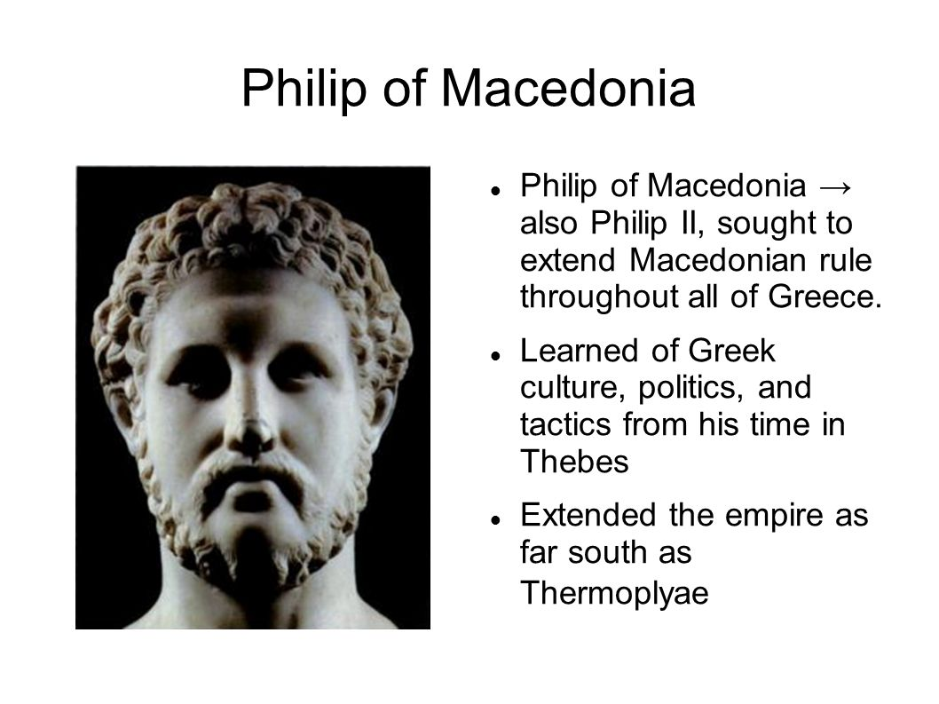Philip of Macedonia Philip of Macedonia → also Philip II, sought to extend Macedonian rule throughout all of Greece.