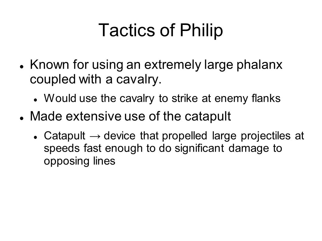 Tactics of Philip Known for using an extremely large phalanx coupled with a cavalry. Would use the cavalry to strike at enemy flanks Made extensive us