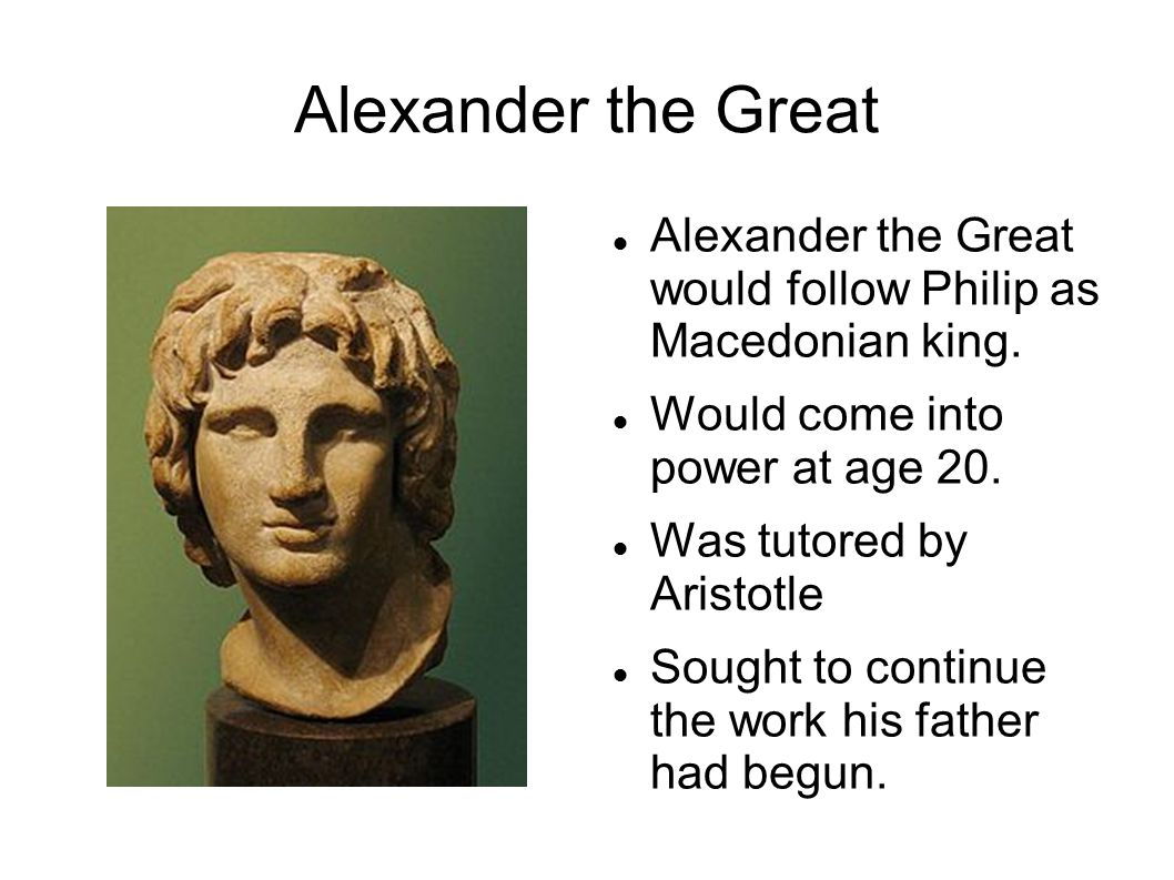 Alexander the Great Alexander the Great would follow Philip as Macedonian king.