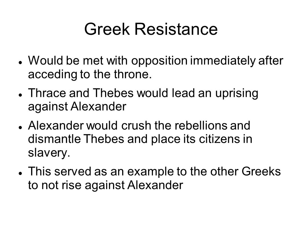 Greek Resistance Would be met with opposition immediately after acceding to the throne. Thrace and Thebes would lead an uprising against Alexander Ale