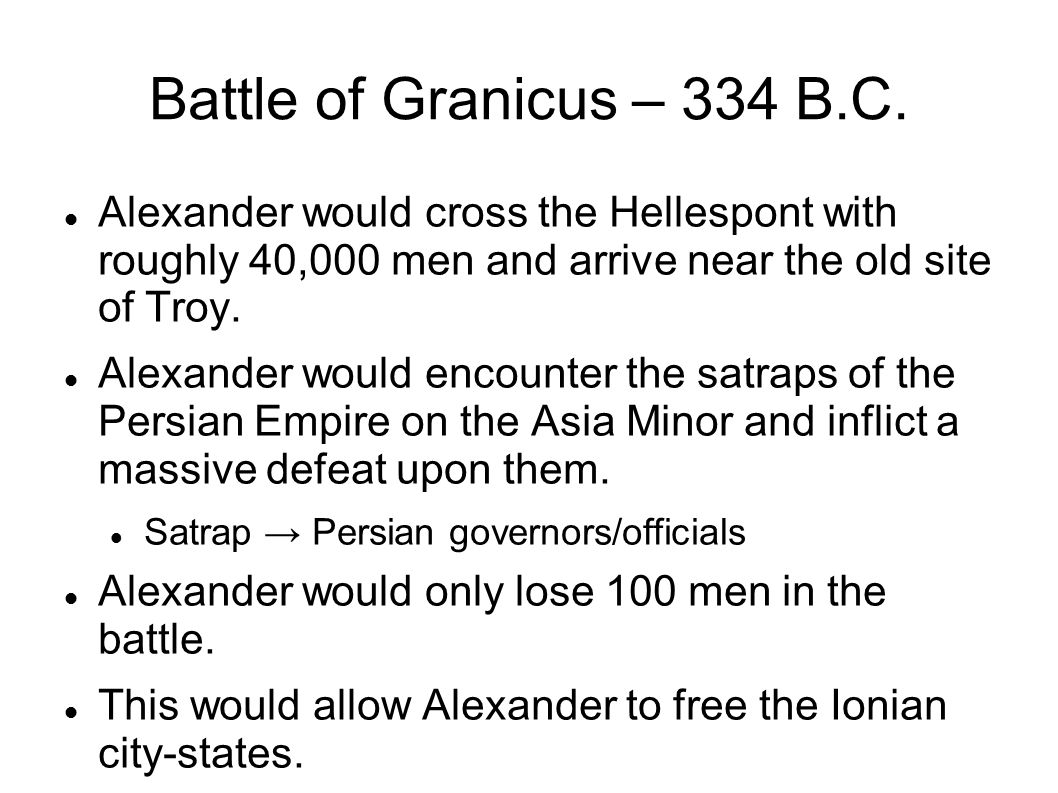Battle of Granicus – 334 B.C. Alexander would cross the Hellespont with roughly 40,000 men and arrive near the old site of Troy. Alexander would encou