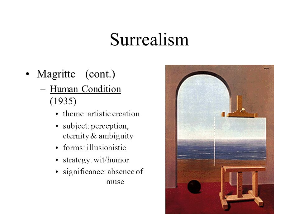 Surrealism Magritte(cont.) –Human Condition (1935) theme: artistic creation subject: perception, eternity & ambiguity forms: illusionistic strategy: w
