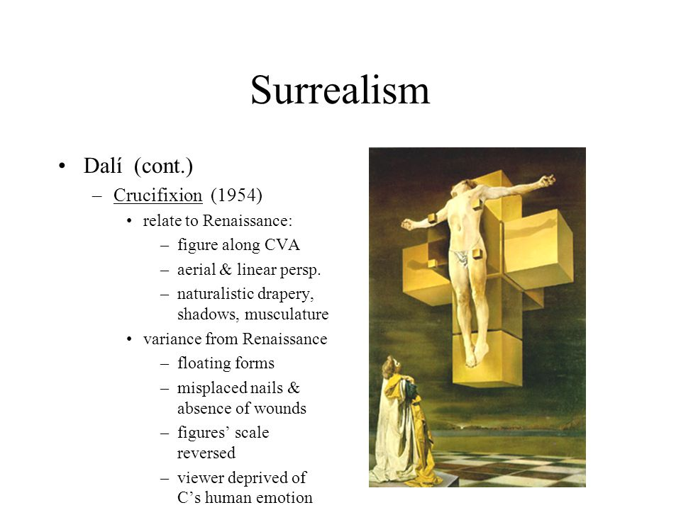 Surrealism Dalí (cont.) –Crucifixion (1954) relate to Renaissance: –figure along CVA –aerial & linear persp. –naturalistic drapery, shadows, musculatu