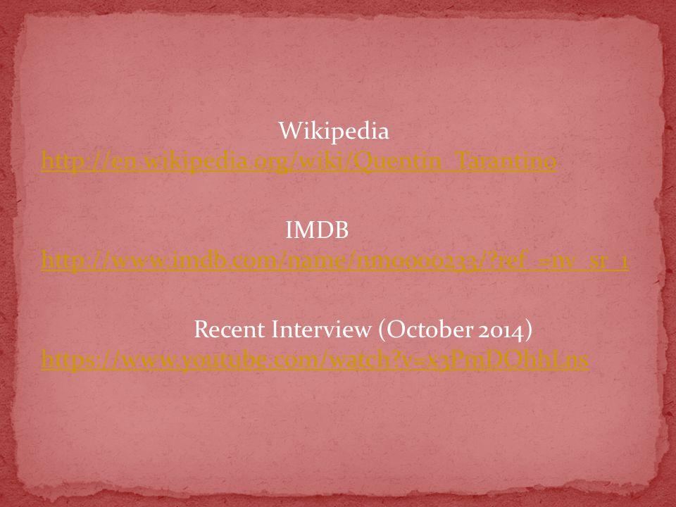 Wikipedia http://en.wikipedia.org/wiki/Quentin_Tarantino http://en.wikipedia.org/wiki/Quentin_Tarantino IMDB http://www.imdb.com/name/nm0000233/ ref_=nv_sr_1 http://www.imdb.com/name/nm0000233/ ref_=nv_sr_1 Recent Interview (October 2014) https://www.youtube.com/watch v=x3PmDOhhLns https://www.youtube.com/watch v=x3PmDOhhLns