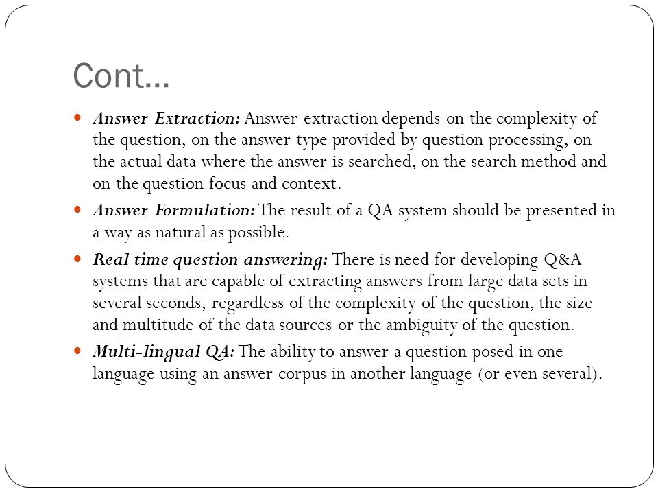 Cont... Answer Extraction: Answer extraction depends on the complexity of the question, on the answer type provided by question processing, on the act