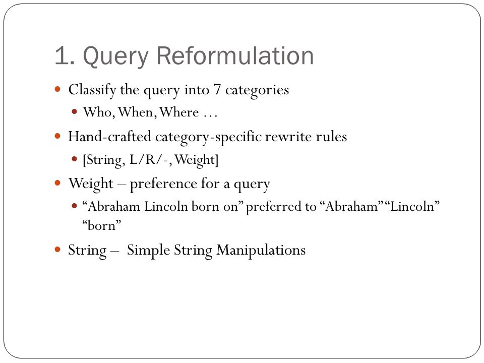 1. Query Reformulation Classify the query into 7 categories Who, When, Where … Hand-crafted category-specific rewrite rules [String, L/R/-, Weight] We
