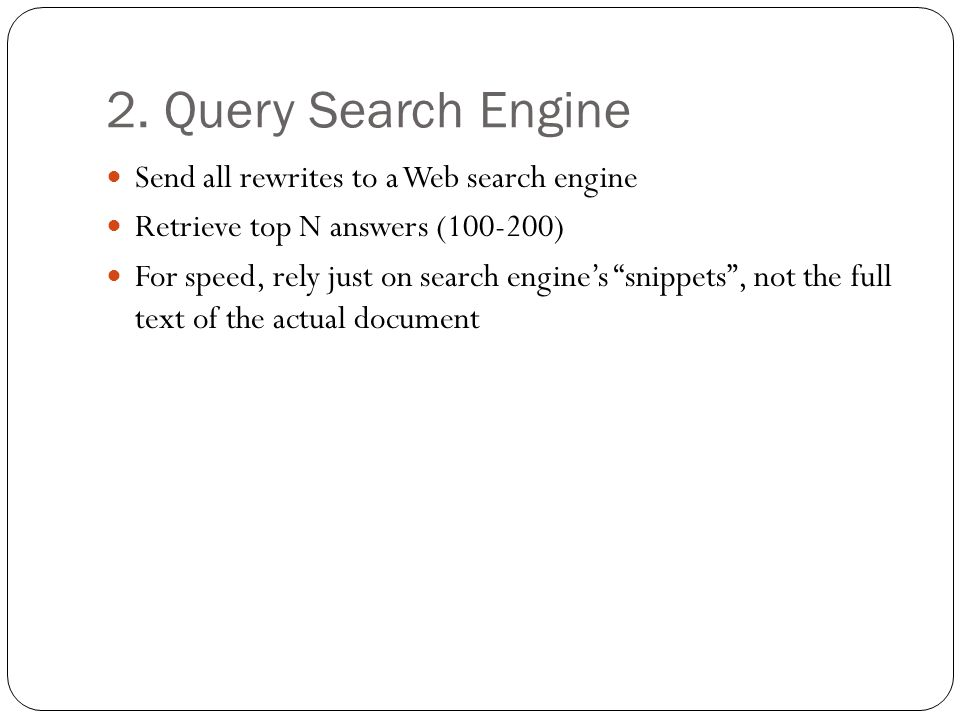 """2. Query Search Engine Send all rewrites to a Web search engine Retrieve top N answers (100-200) For speed, rely just on search engine's """"snippets"""", n"""