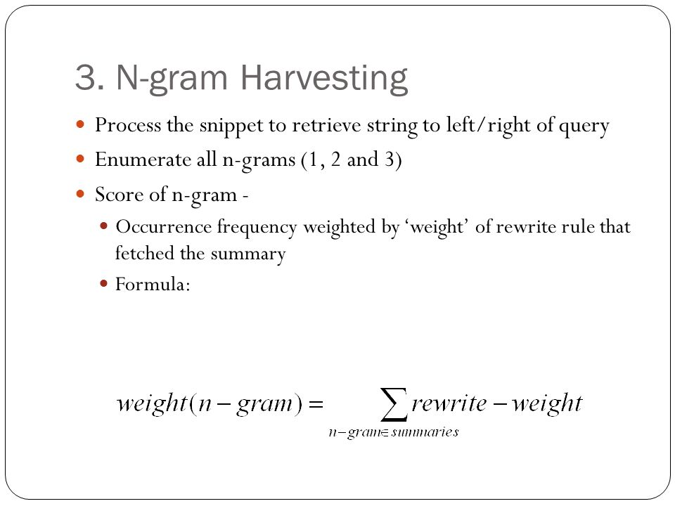 3. N-gram Harvesting Process the snippet to retrieve string to left/right of query Enumerate all n-grams (1, 2 and 3) Score of n-gram - Occurrence fre