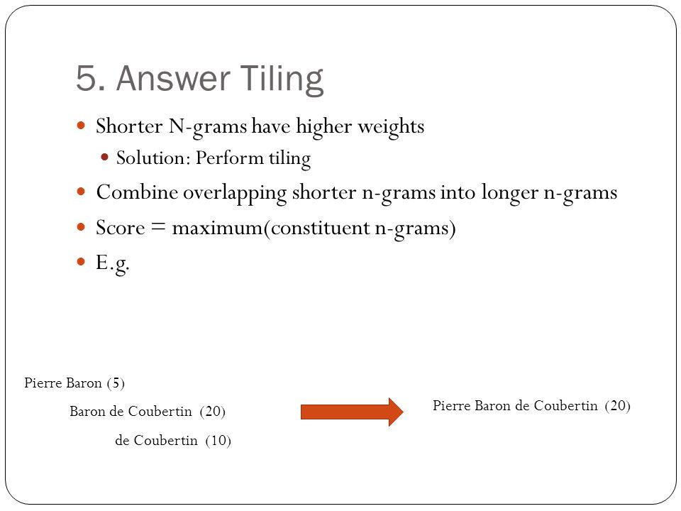 5. Answer Tiling Shorter N-grams have higher weights Solution: Perform tiling Combine overlapping shorter n-grams into longer n-grams Score = maximum(