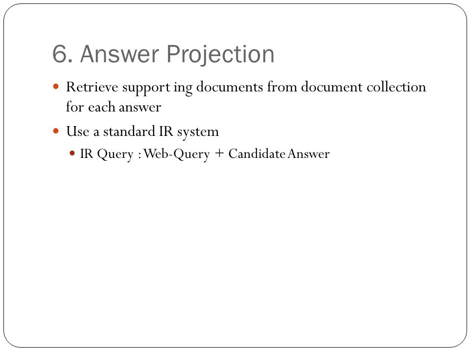 6. Answer Projection Retrieve support ing documents from document collection for each answer Use a standard IR system IR Query : Web-Query + Candidate