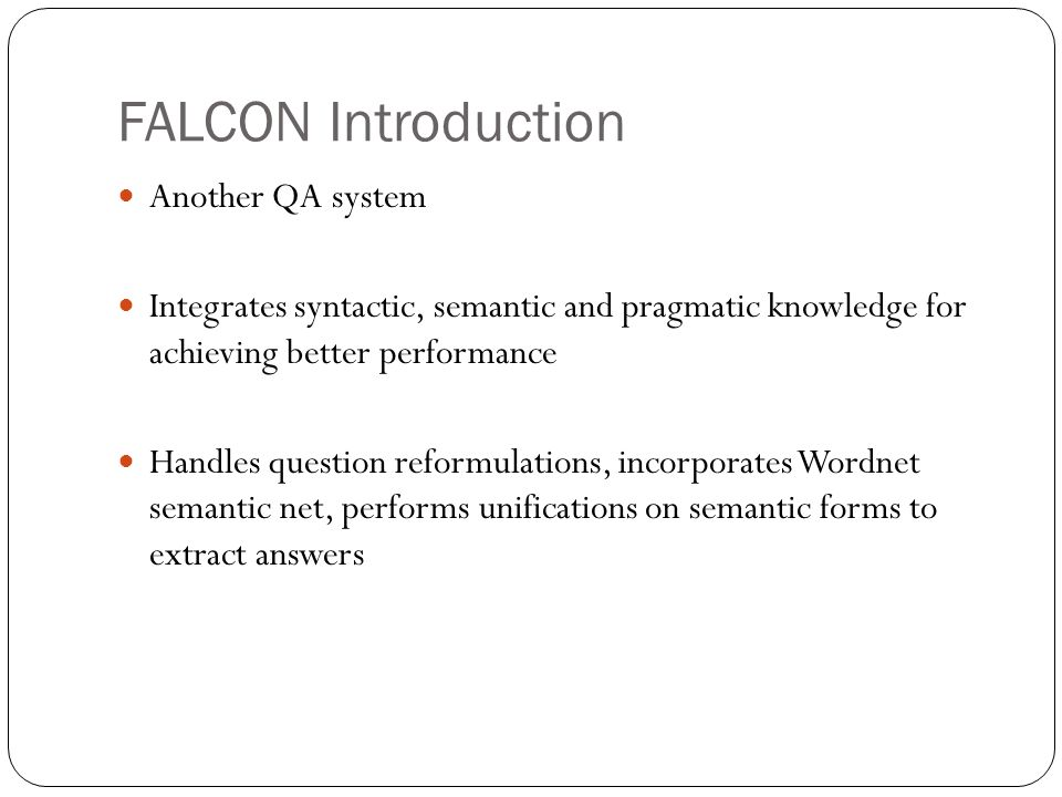FALCON Introduction Another QA system Integrates syntactic, semantic and pragmatic knowledge for achieving better performance Handles question reformulations, incorporates Wordnet semantic net, performs unifications on semantic forms to extract answers