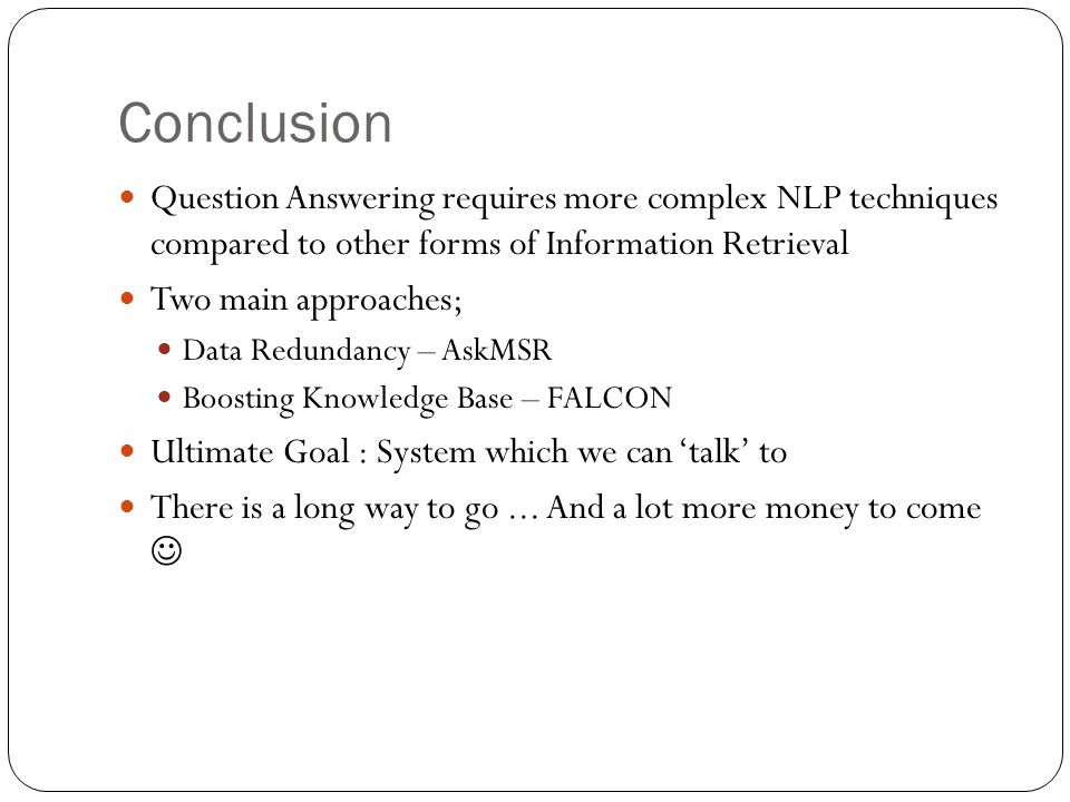 Conclusion Question Answering requires more complex NLP techniques compared to other forms of Information Retrieval Two main approaches; Data Redundancy – AskMSR Boosting Knowledge Base – FALCON Ultimate Goal : System which we can 'talk' to There is a long way to go...