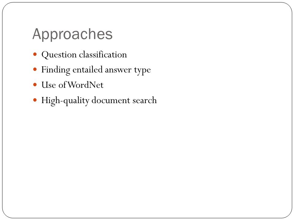 Approaches Question classification Finding entailed answer type Use of WordNet High-quality document search