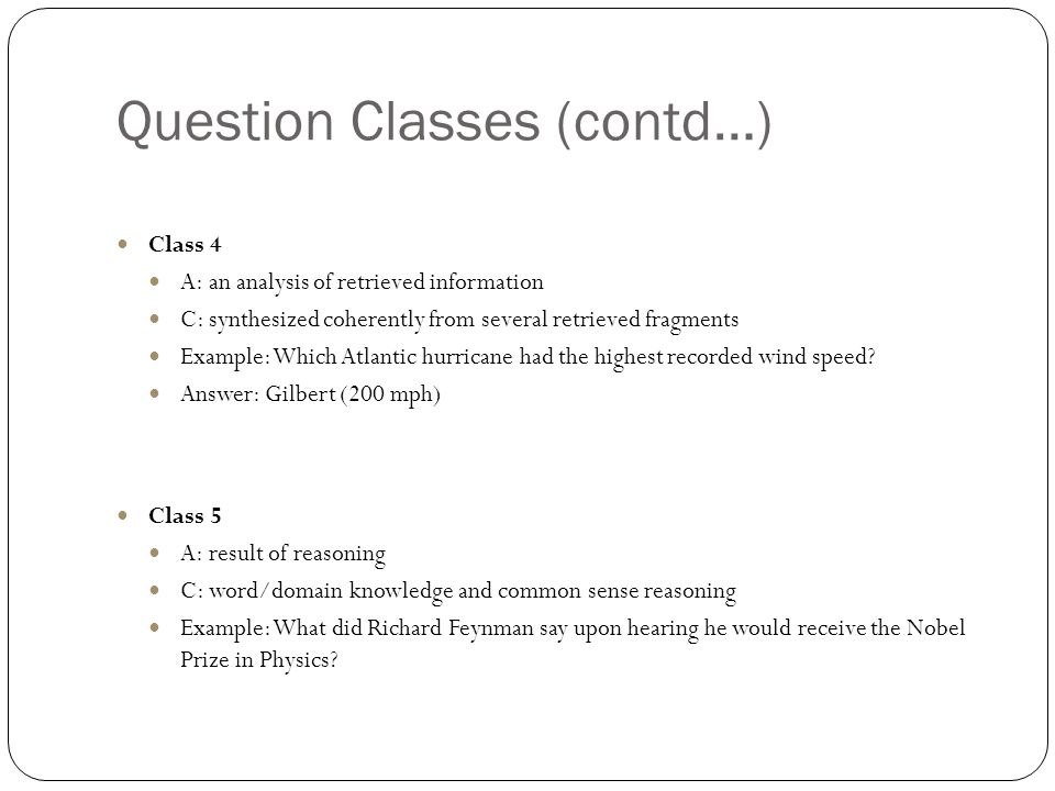 Question Classes (contd…) Class 4 A: an analysis of retrieved information C: synthesized coherently from several retrieved fragments Example: Which Atlantic hurricane had the highest recorded wind speed.