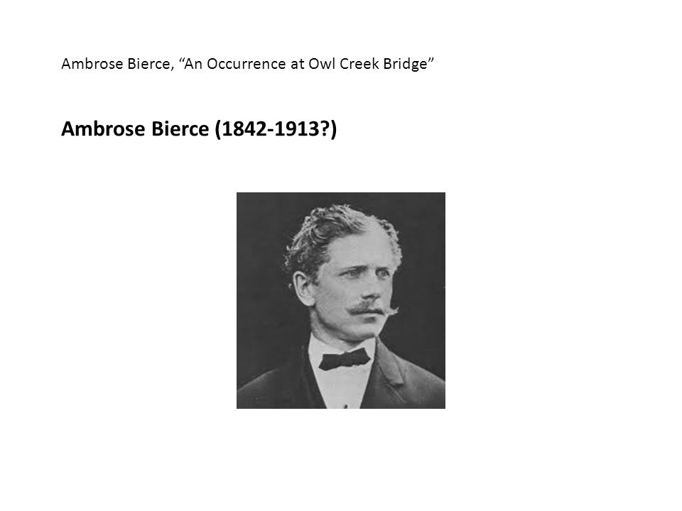 Ambrose Bierce, An Occurrence at Owl Creek Bridge Ambrose Bierce (1842-1913 )
