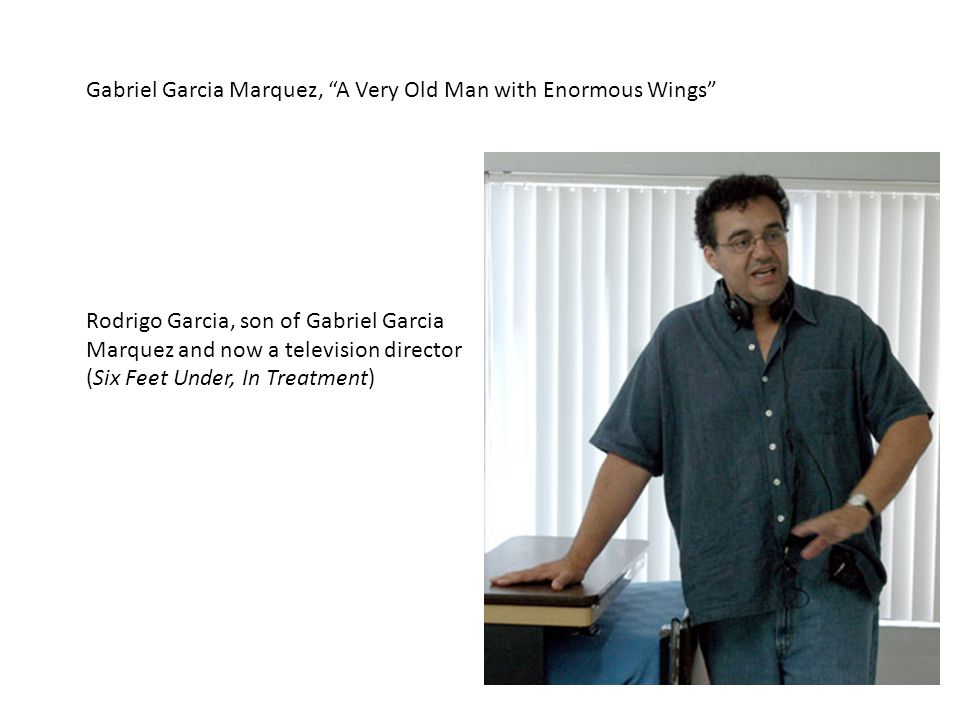 Gabriel Garcia Marquez, A Very Old Man with Enormous Wings Rodrigo Garcia, son of Gabriel Garcia Marquez and now a television director (Six Feet Under, In Treatment)