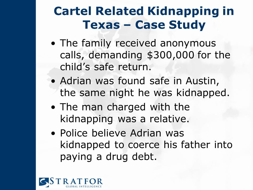 Cartel Related Kidnapping in Texas – Case Study The family received anonymous calls, demanding $300,000 for the child's safe return.