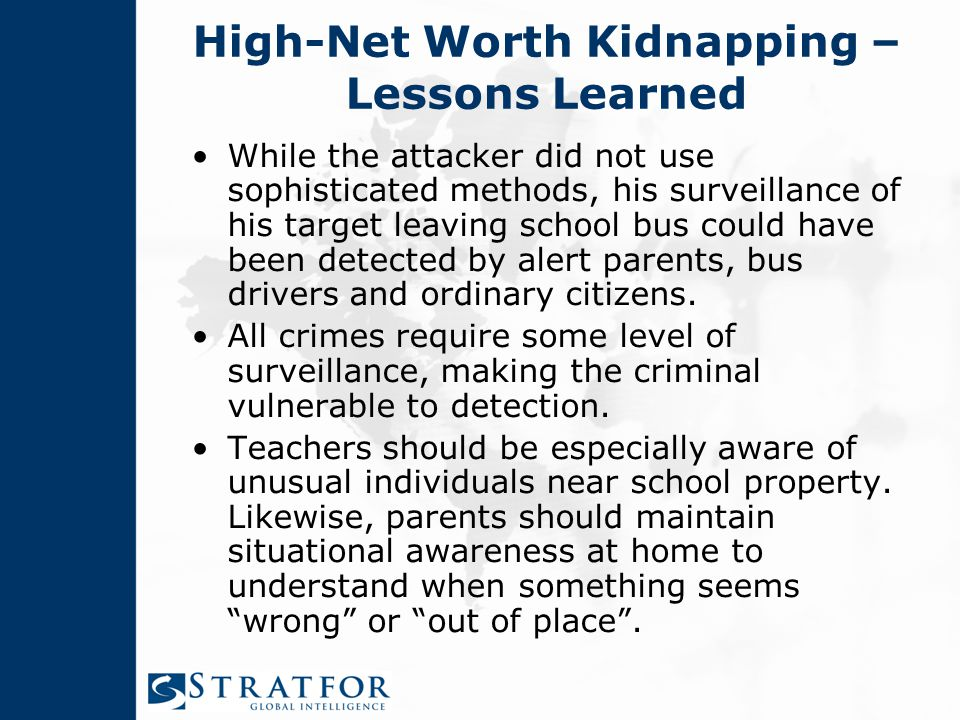 High-Net Worth Kidnapping – Lessons Learned While the attacker did not use sophisticated methods, his surveillance of his target leaving school bus could have been detected by alert parents, bus drivers and ordinary citizens.
