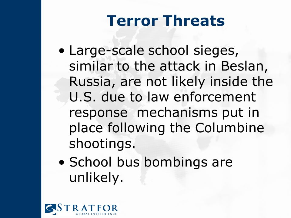 Terror Threats Large-scale school sieges, similar to the attack in Beslan, Russia, are not likely inside the U.S.