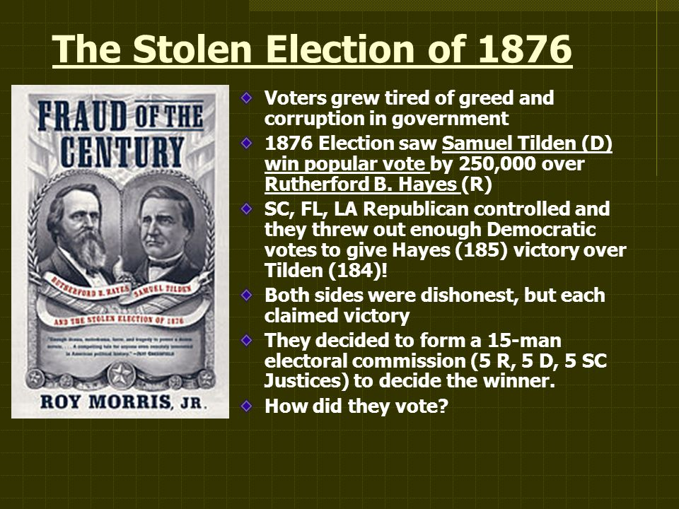 The Stolen Election of 1876 Voters grew tired of greed and corruption in government 1876 Election saw Samuel Tilden (D) win popular vote by 250,000 over Rutherford B.