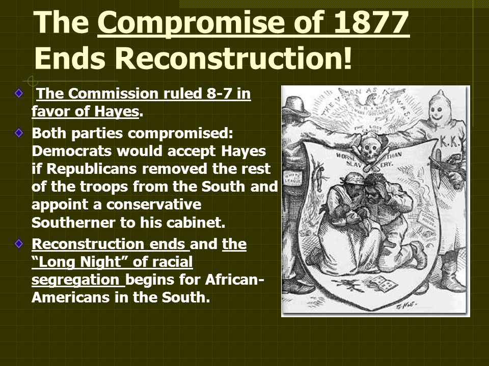The Compromise of 1877 Ends Reconstruction. The Commission ruled 8-7 in favor of Hayes.