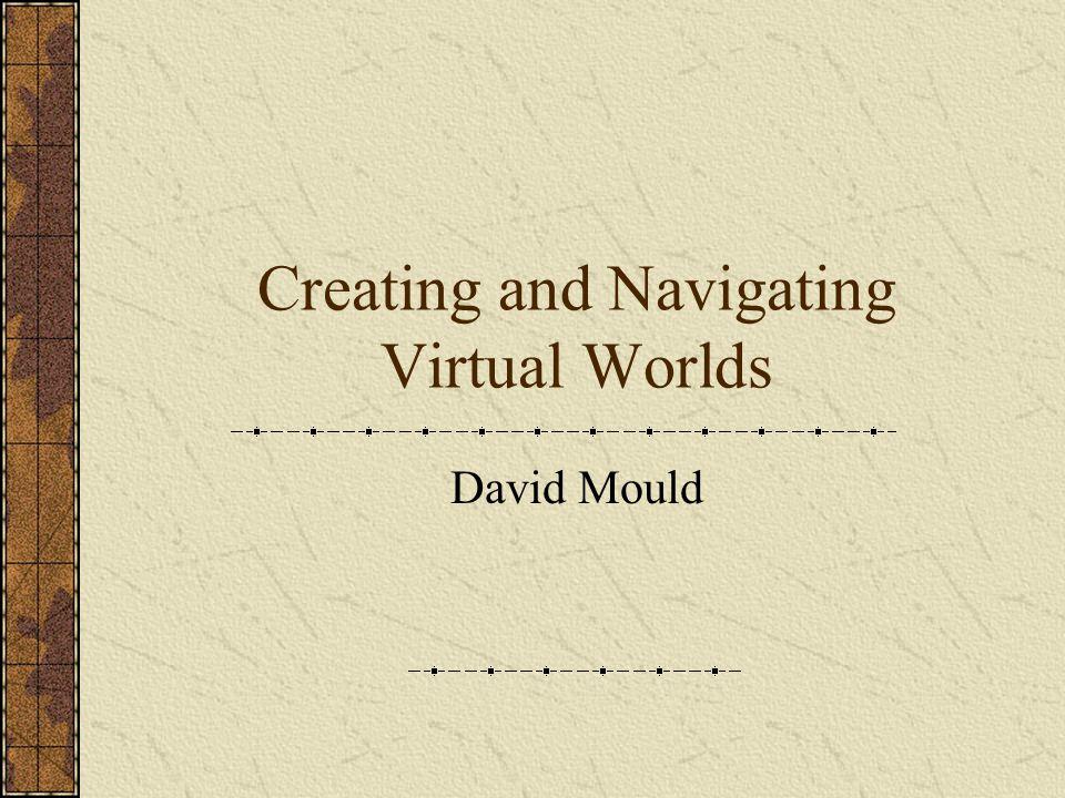 Creating and Navigating Virtual Worlds David Mould
