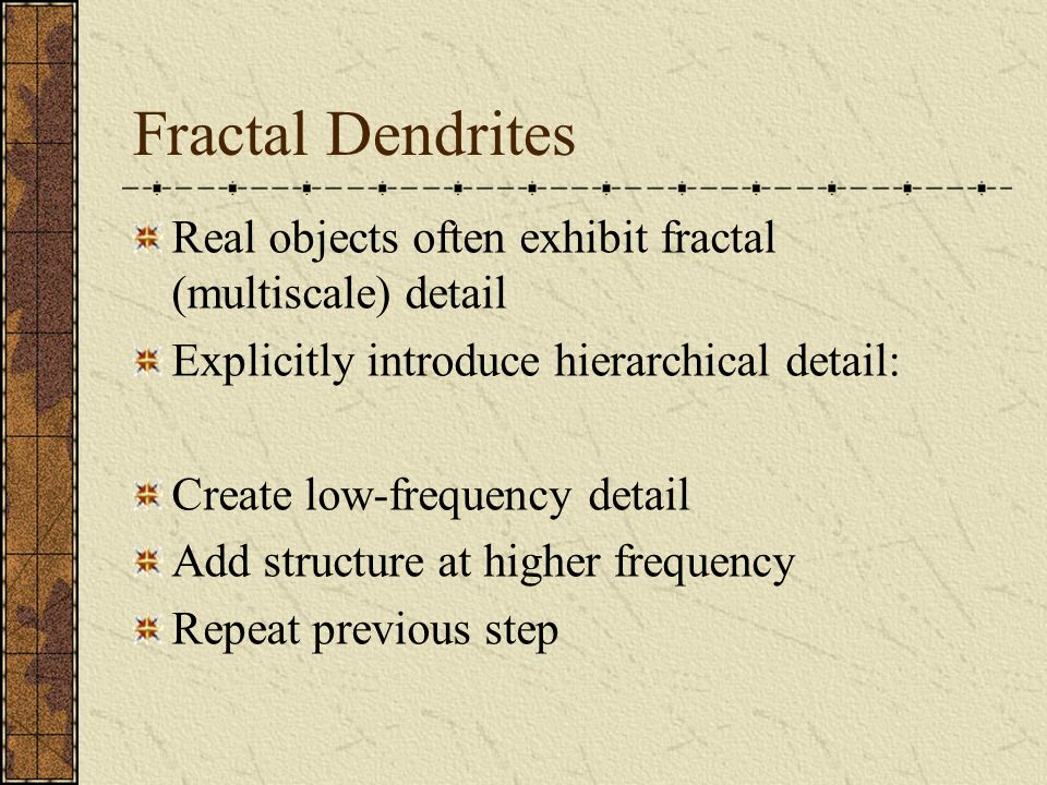 Fractal Dendrites Real objects often exhibit fractal (multiscale) detail Explicitly introduce hierarchical detail: Create low-frequency detail Add structure at higher frequency Repeat previous step