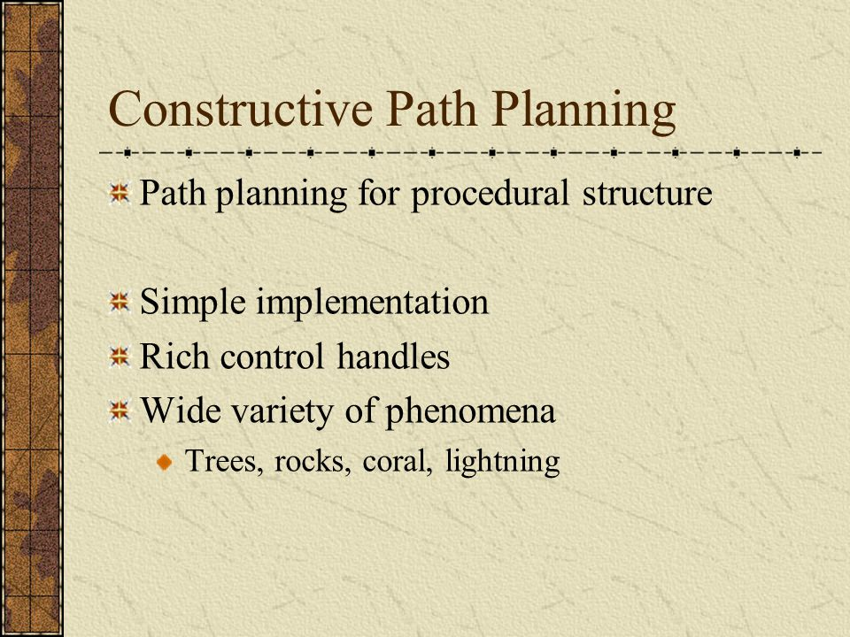 Constructive Path Planning Path planning for procedural structure Simple implementation Rich control handles Wide variety of phenomena Trees, rocks, coral, lightning