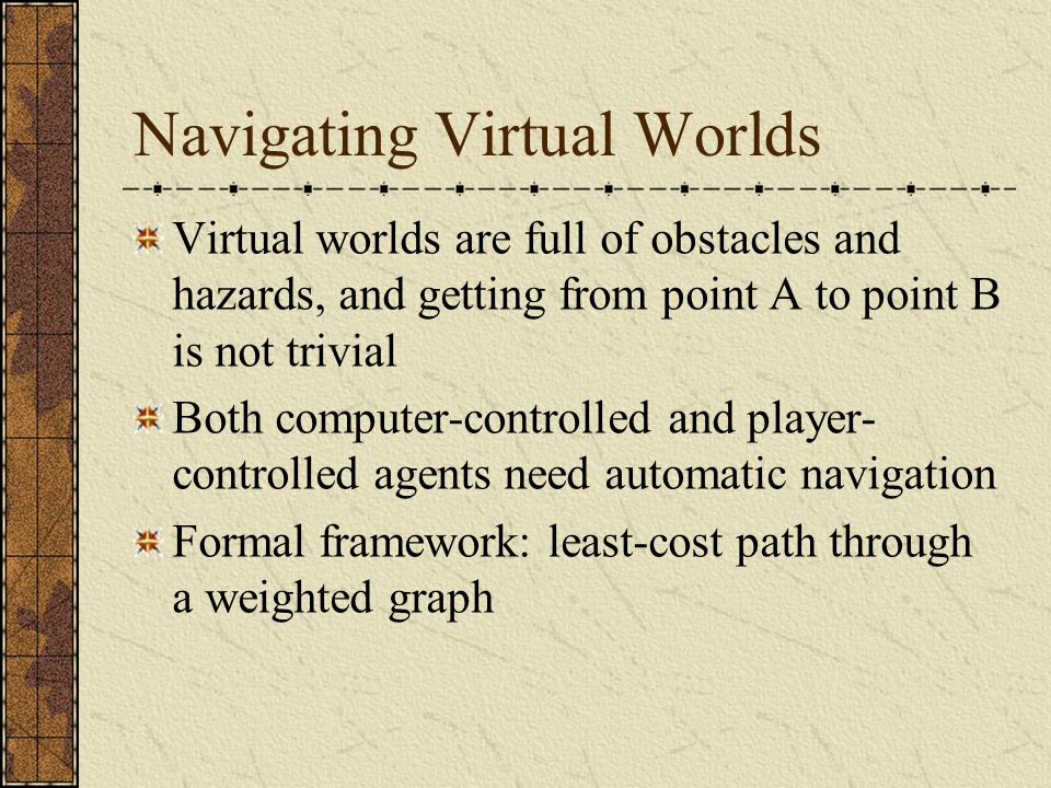 Navigating Virtual Worlds Virtual worlds are full of obstacles and hazards, and getting from point A to point B is not trivial Both computer-controlled and player- controlled agents need automatic navigation Formal framework: least-cost path through a weighted graph