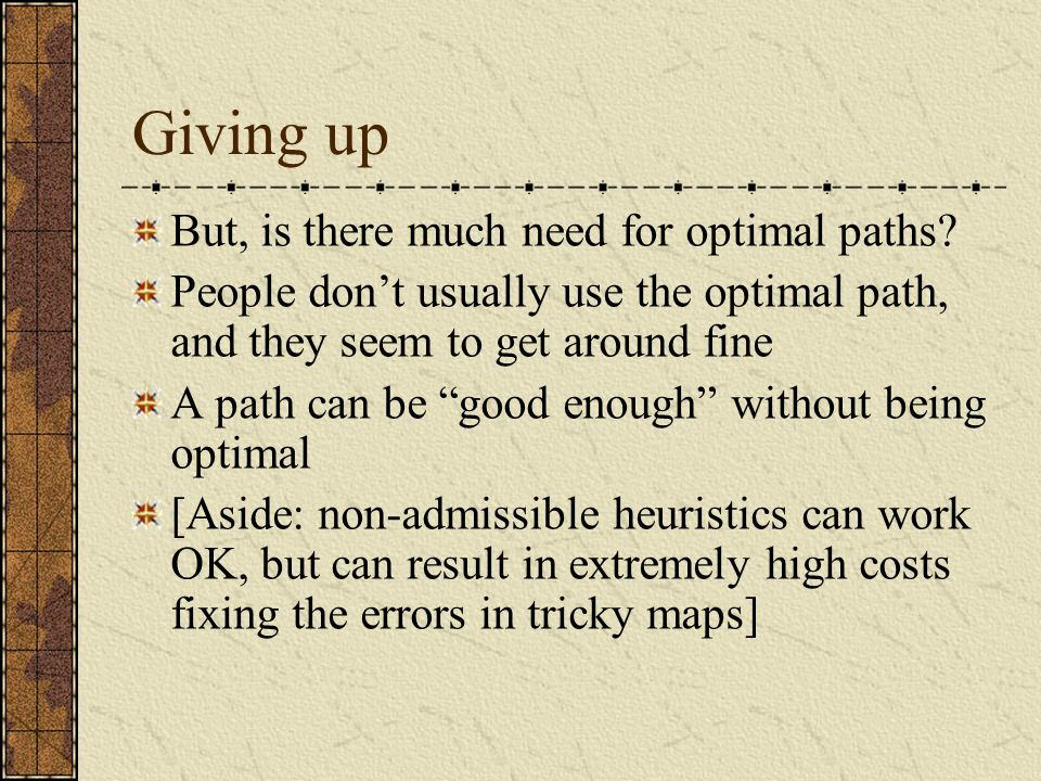 Giving up But, is there much need for optimal paths.