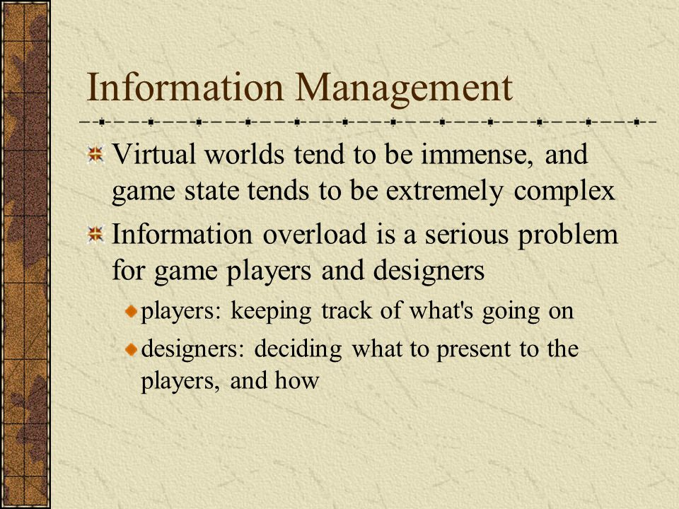 Information Management Virtual worlds tend to be immense, and game state tends to be extremely complex Information overload is a serious problem for game players and designers players: keeping track of what s going on designers: deciding what to present to the players, and how
