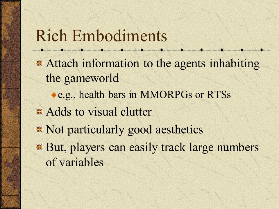 Rich Embodiments Attach information to the agents inhabiting the gameworld e.g., health bars in MMORPGs or RTSs Adds to visual clutter Not particularly good aesthetics But, players can easily track large numbers of variables