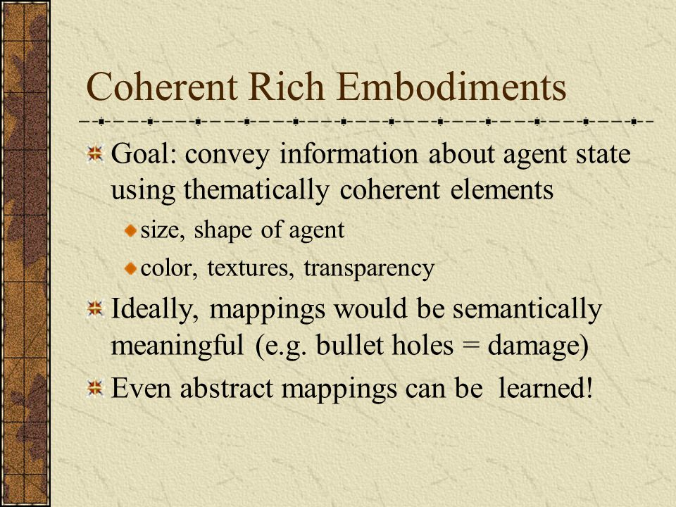Coherent Rich Embodiments Goal: convey information about agent state using thematically coherent elements size, shape of agent color, textures, transparency Ideally, mappings would be semantically meaningful (e.g.