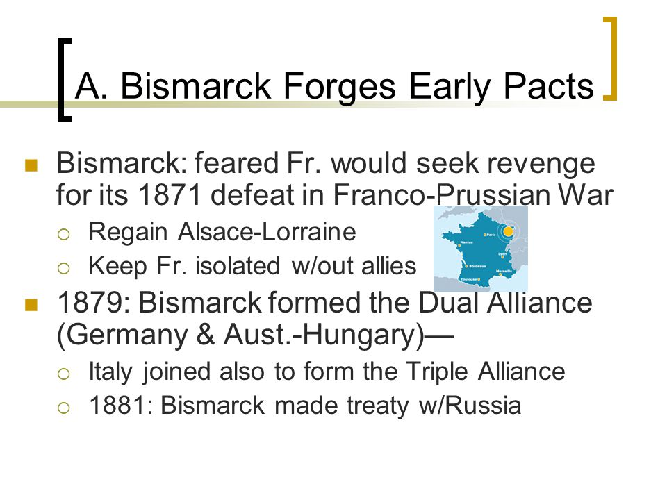 A. Bismarck Forges Early Pacts Bismarck: feared Fr. would seek revenge for its 1871 defeat in Franco-Prussian War  Regain Alsace-Lorraine  Keep Fr.
